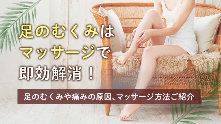 足のむくみはマッサージで即効解消!足のむくみや痛みの原因、マッサージ方法ご紹介