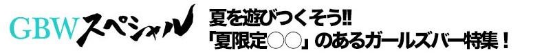 GBWスペシャル 「夏限定○○」のあるガールズバー特集!